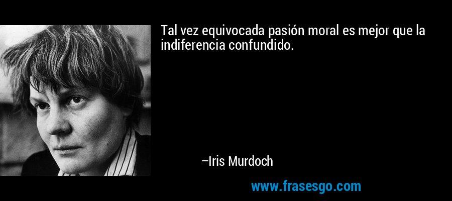 Tal vez equivocada pasión moral es mejor que la indiferencia confundido. – Iris Murdoch