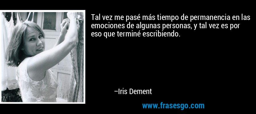 Tal vez me pasé más tiempo de permanencia en las emociones de algunas personas, y tal vez es por eso que terminé escribiendo. – Iris Dement
