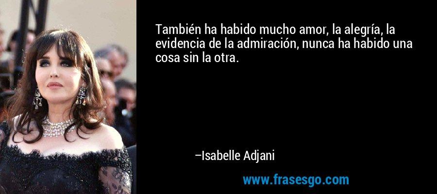 También ha habido mucho amor, la alegría, la evidencia de la admiración, nunca ha habido una cosa sin la otra. – Isabelle Adjani
