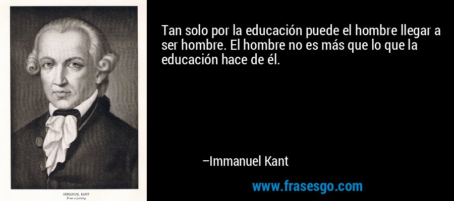 Tan solo por la educación puede el hombre llegar a ser hombre. El hombre no es más que lo que la educación hace de él. – Immanuel Kant