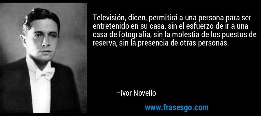 Televisión, dicen, permitirá a una persona para ser entretenido en su casa, sin el esfuerzo de ir a una casa de fotografía, sin la molestia de los puestos de reserva, sin la presencia de otras personas. – Ivor Novello