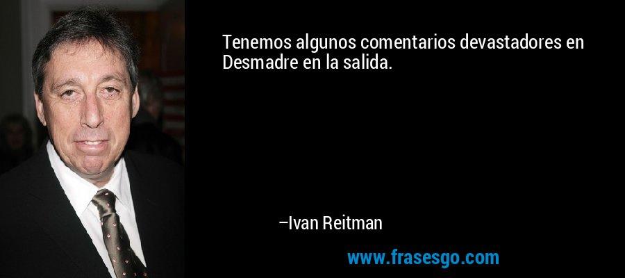 Tenemos algunos comentarios devastadores en Desmadre en la salida. – Ivan Reitman