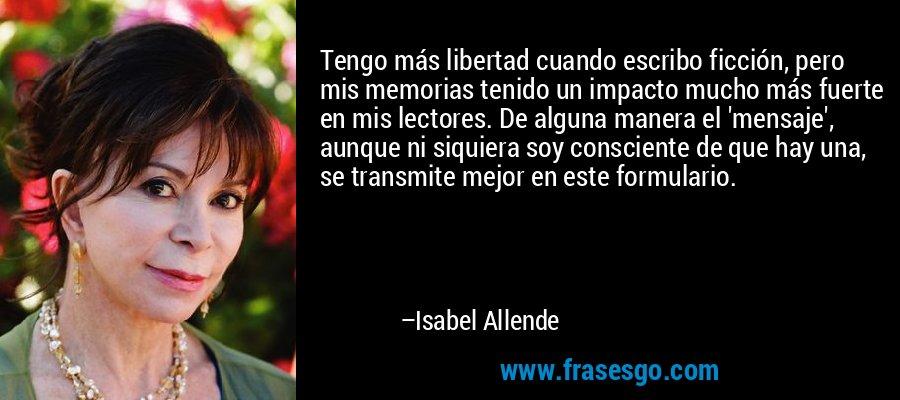 Tengo más libertad cuando escribo ficción, pero mis memorias tenido un impacto mucho más fuerte en mis lectores. De alguna manera el 'mensaje', aunque ni siquiera soy consciente de que hay una, se transmite mejor en este formulario. – Isabel Allende