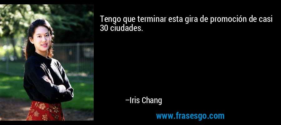 Tengo que terminar esta gira de promoción de casi 30 ciudades. – Iris Chang