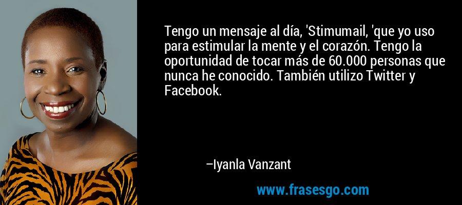 Tengo un mensaje al día, 'Stimumail, 'que yo uso para estimular la mente y el corazón. Tengo la oportunidad de tocar más de 60.000 personas que nunca he conocido. También utilizo Twitter y Facebook. – Iyanla Vanzant