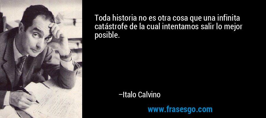 Toda historia no es otra cosa que una infinita catástrofe de la cual intentamos salir lo mejor posible. – Italo Calvino