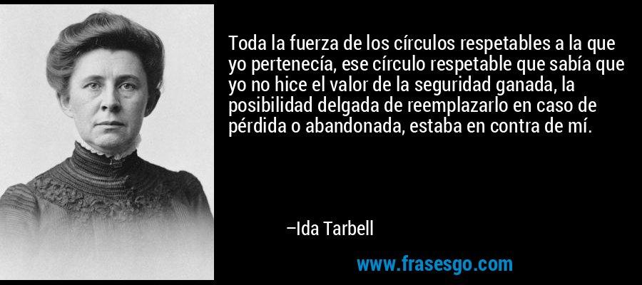 Toda la fuerza de los círculos respetables a la que yo pertenecía, ese círculo respetable que sabía que yo no hice el valor de la seguridad ganada, la posibilidad delgada de reemplazarlo en caso de pérdida o abandonada, estaba en contra de mí. – Ida Tarbell