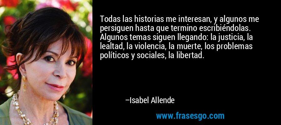 Todas las historias me interesan, y algunos me persiguen hasta que termino escribiéndolas. Algunos temas siguen llegando: la justicia, la lealtad, la violencia, la muerte, los problemas políticos y sociales, la libertad. – Isabel Allende