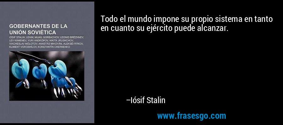 Todo el mundo impone su propio sistema en tanto en cuanto su ejército puede alcanzar. – Iósif Stalin