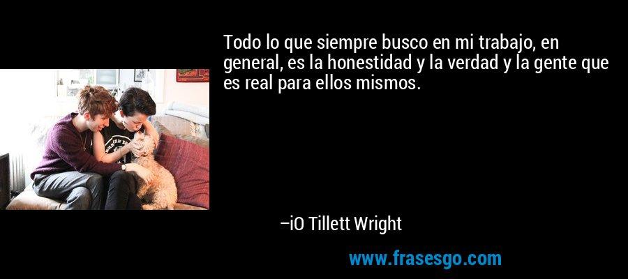 Todo lo que siempre busco en mi trabajo, en general, es la honestidad y la verdad y la gente que es real para ellos mismos. – iO Tillett Wright