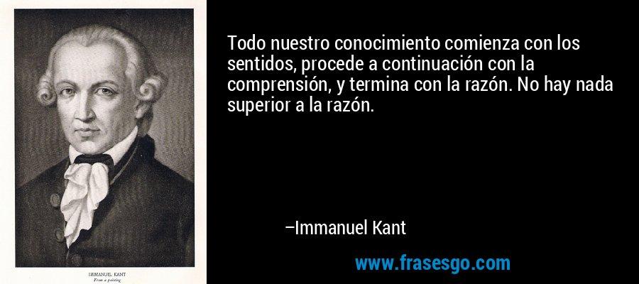 Todo nuestro conocimiento comienza con los sentidos, procede a continuación con la comprensión, y termina con la razón. No hay nada superior a la razón. – Immanuel Kant