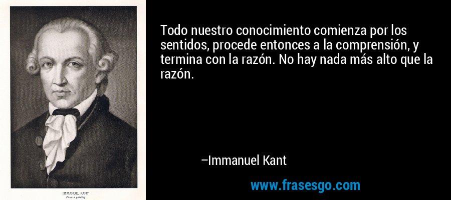 Todo nuestro conocimiento comienza por los sentidos, procede entonces a la comprensión, y termina con la razón. No hay nada más alto que la razón. – Immanuel Kant