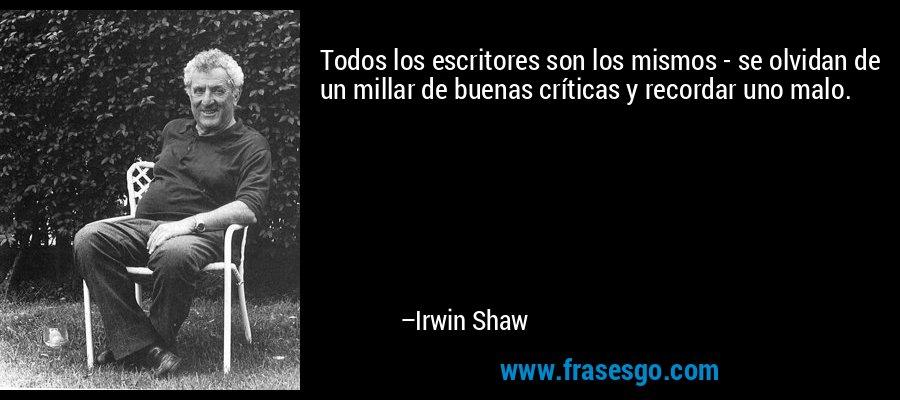 Todos los escritores son los mismos - se olvidan de un millar de buenas críticas y recordar uno malo. – Irwin Shaw