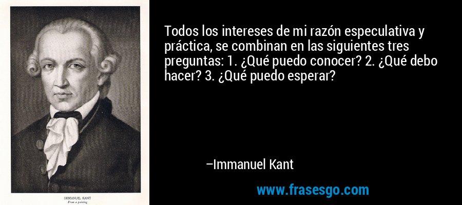 Todos los intereses de mi razón especulativa y práctica, se combinan en las siguientes tres preguntas: 1. ¿Qué puedo conocer? 2. ¿Qué debo hacer? 3. ¿Qué puedo esperar? – Immanuel Kant