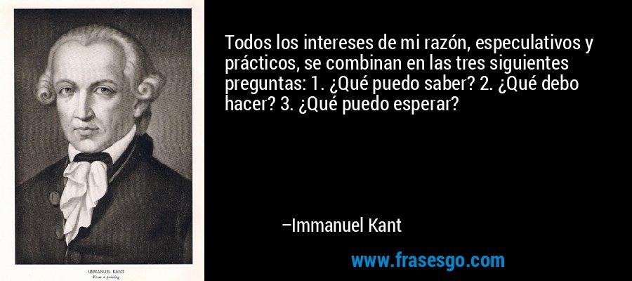 Todos los intereses de mi razón, especulativos y prácticos, se combinan en las tres siguientes preguntas: 1. ¿Qué puedo saber? 2. ¿Qué debo hacer? 3. ¿Qué puedo esperar? – Immanuel Kant