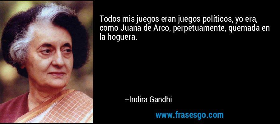 Todos mis juegos eran juegos políticos, yo era, como Juana de Arco, perpetuamente, quemada en la hoguera. – Indira Gandhi
