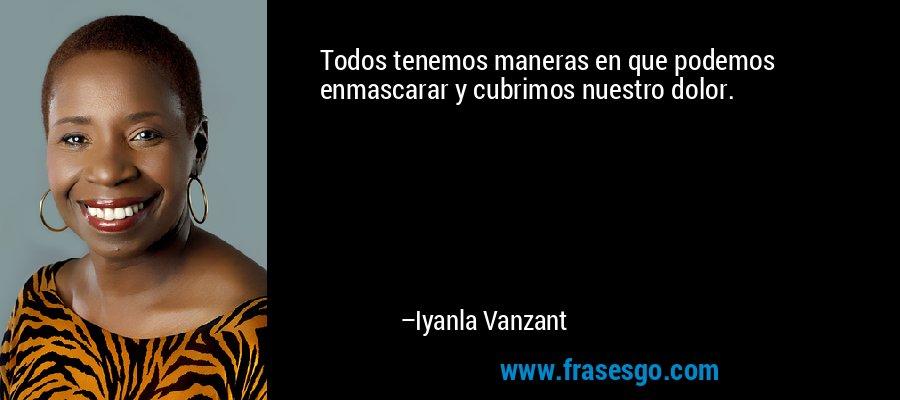 Todos tenemos maneras en que podemos enmascarar y cubrimos nuestro dolor. – Iyanla Vanzant