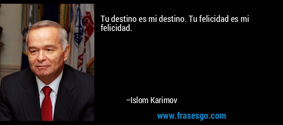 Tu destino es mi destino. Tu felicidad es mi felicidad. – Islom Karimov