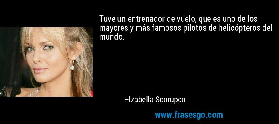 Tuve un entrenador de vuelo, que es uno de los mayores y más famosos pilotos de helicópteros del mundo. – Izabella Scorupco