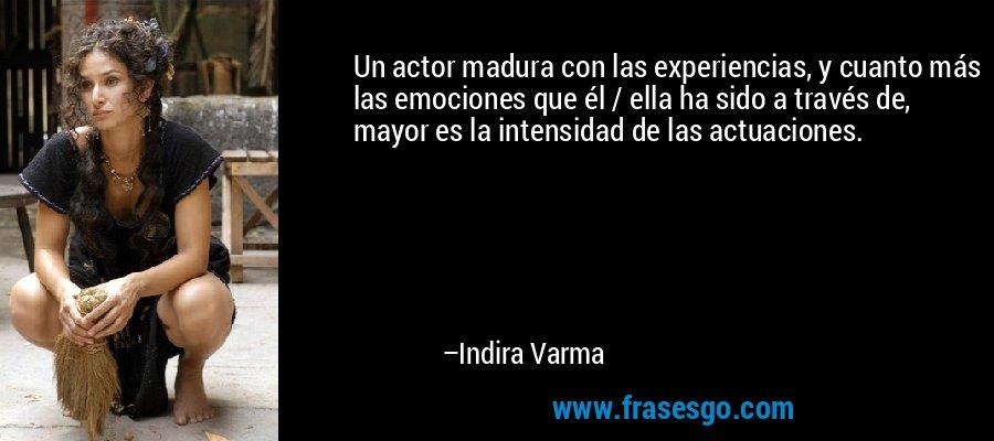 Un actor madura con las experiencias, y cuanto más las emociones que él / ella ha sido a través de, mayor es la intensidad de las actuaciones. – Indira Varma