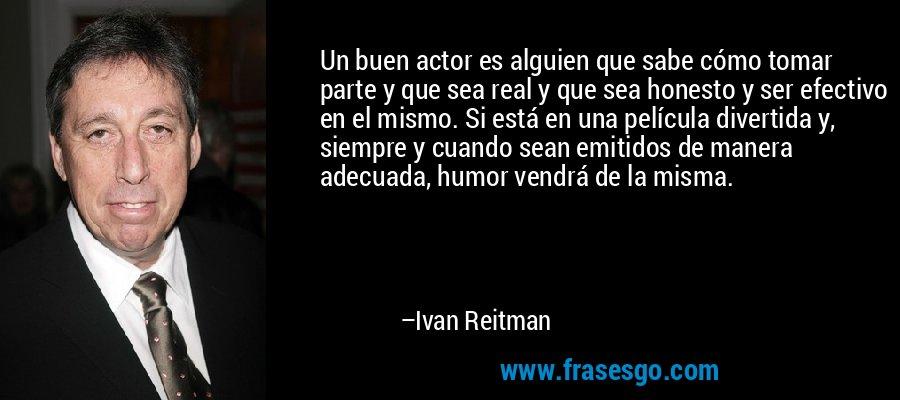 Un buen actor es alguien que sabe cómo tomar parte y que sea real y que sea honesto y ser efectivo en el mismo. Si está en una película divertida y, siempre y cuando sean emitidos de manera adecuada, humor vendrá de la misma. – Ivan Reitman
