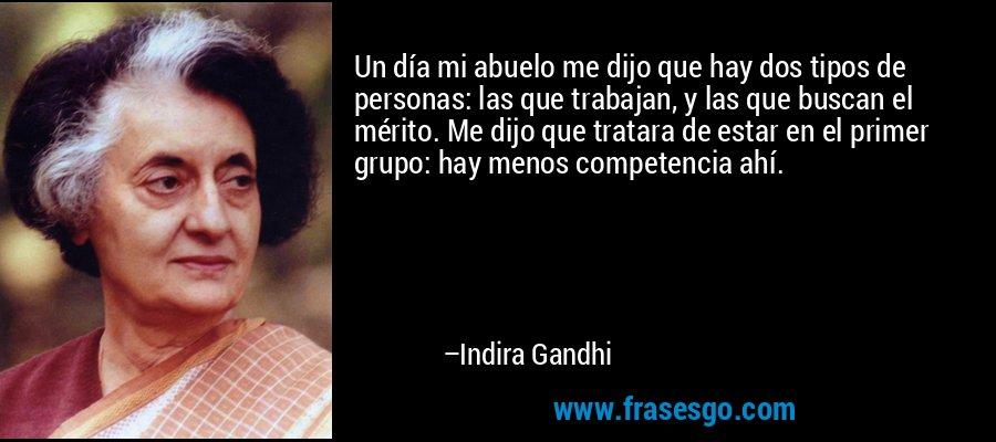 Un día mi abuelo me dijo que hay dos tipos de personas: las que trabajan, y las que buscan el mérito. Me dijo que tratara de estar en el primer grupo: hay menos competencia ahí. – Indira Gandhi