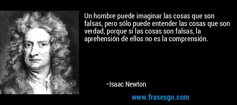 Un hombre puede imaginar las cosas que son falsas, pero sólo puede entender las cosas que son verdad, porque si las cosas son falsas, la aprehensión de ellos no es la comprensión. – Isaac Newton