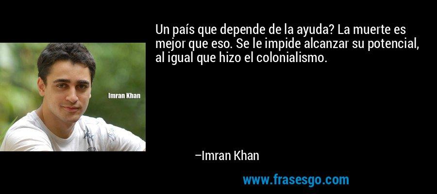 Un país que depende de la ayuda? La muerte es mejor que eso. Se le impide alcanzar su potencial, al igual que hizo el colonialismo. – Imran Khan