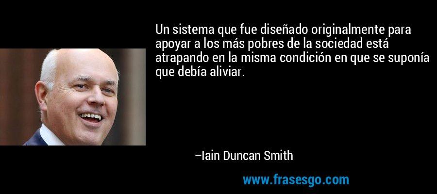 Un sistema que fue diseñado originalmente para apoyar a los más pobres de la sociedad está atrapando en la misma condición en que se suponía que debía aliviar. – Iain Duncan Smith