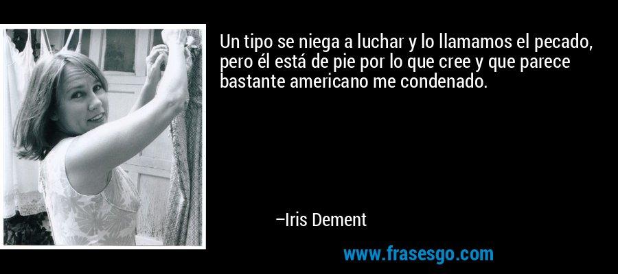 Un tipo se niega a luchar y lo llamamos el pecado, pero él está de pie por lo que cree y que parece bastante americano me condenado. – Iris Dement