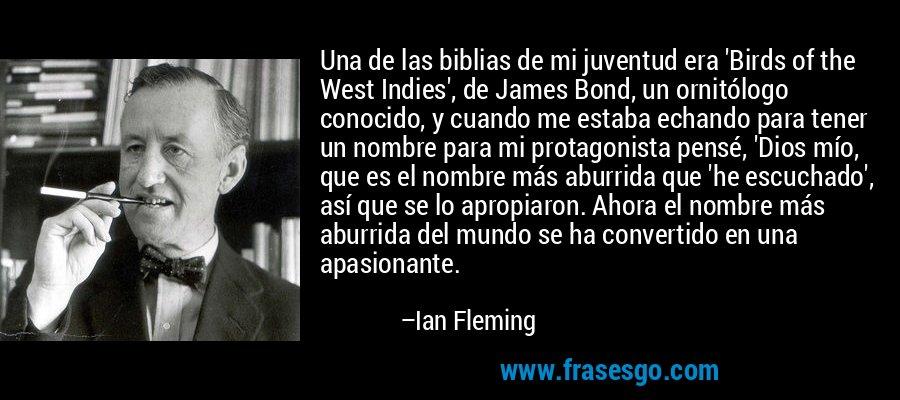 Una de las biblias de mi juventud era 'Birds of the West Indies', de James Bond, un ornitólogo conocido, y cuando me estaba echando para tener un nombre para mi protagonista pensé, 'Dios mío, que es el nombre más aburrida que 'he escuchado', así que se lo apropiaron. Ahora el nombre más aburrida del mundo se ha convertido en una apasionante. – Ian Fleming