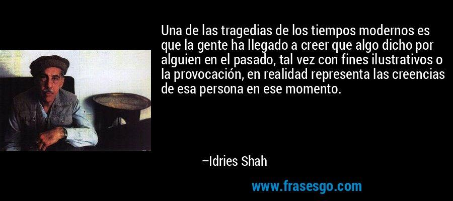 Una de las tragedias de los tiempos modernos es que la gente ha llegado a creer que algo dicho por alguien en el pasado, tal vez con fines ilustrativos o la provocación, en realidad representa las creencias de esa persona en ese momento. – Idries Shah
