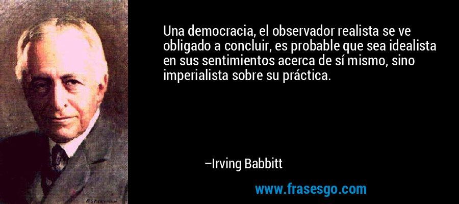 Una democracia, el observador realista se ve obligado a concluir, es probable que sea idealista en sus sentimientos acerca de sí mismo, sino imperialista sobre su práctica. – Irving Babbitt