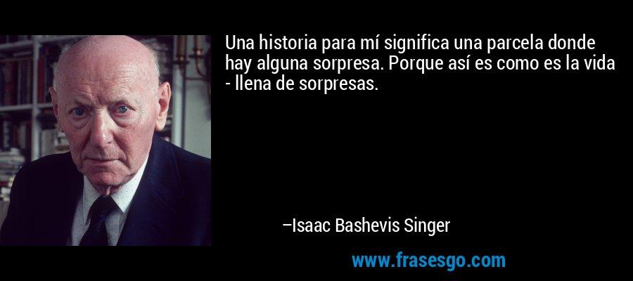 Una historia para mí significa una parcela donde hay alguna sorpresa. Porque así es como es la vida - llena de sorpresas. – Isaac Bashevis Singer