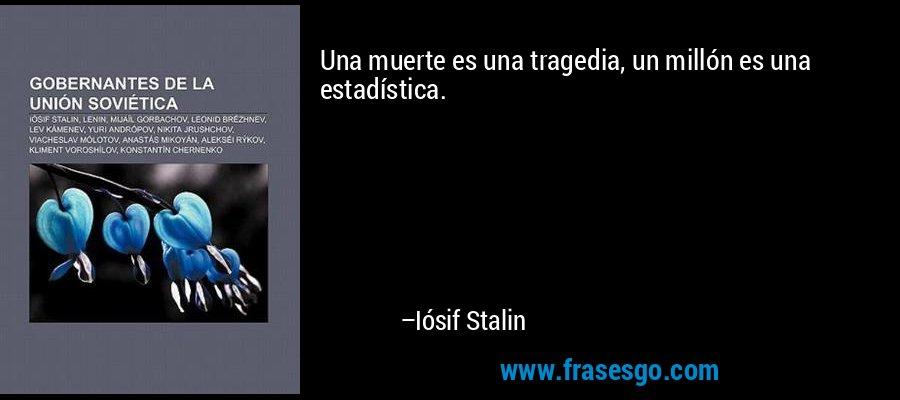 Una muerte es una tragedia, un millón es una estadística. – Iósif Stalin