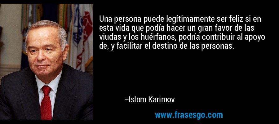 Una persona puede legítimamente ser feliz si en esta vida que podía hacer un gran favor de las viudas y los huérfanos, podría contribuir al apoyo de, y facilitar el destino de las personas. – Islom Karimov