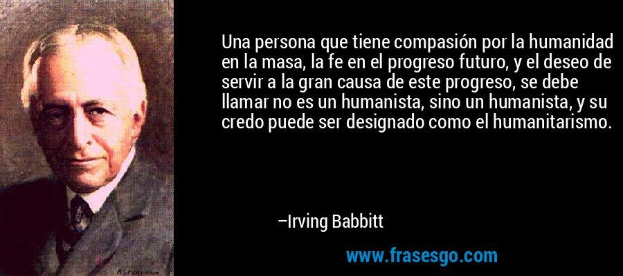 Una persona que tiene compasión por la humanidad en la masa, la fe en el progreso futuro, y el deseo de servir a la gran causa de este progreso, se debe llamar no es un humanista, sino un humanista, y su credo puede ser designado como el humanitarismo. – Irving Babbitt