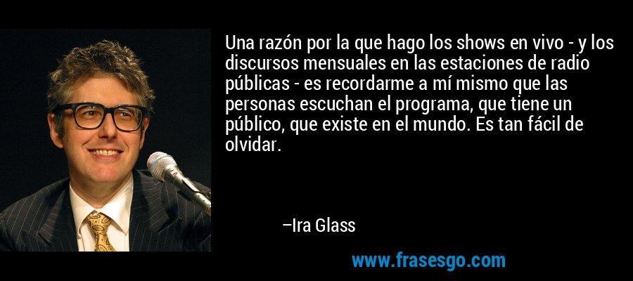 Una razón por la que hago los shows en vivo - y los discursos mensuales en las estaciones de radio públicas - es recordarme a mí mismo que las personas escuchan el programa, que tiene un público, que existe en el mundo. Es tan fácil de olvidar. – Ira Glass