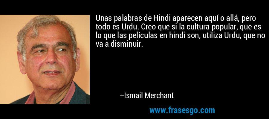 Unas palabras de Hindi aparecen aquí o allá, pero todo es Urdu. Creo que si la cultura popular, que es lo que las películas en hindi son, utiliza Urdu, que no va a disminuir. – Ismail Merchant