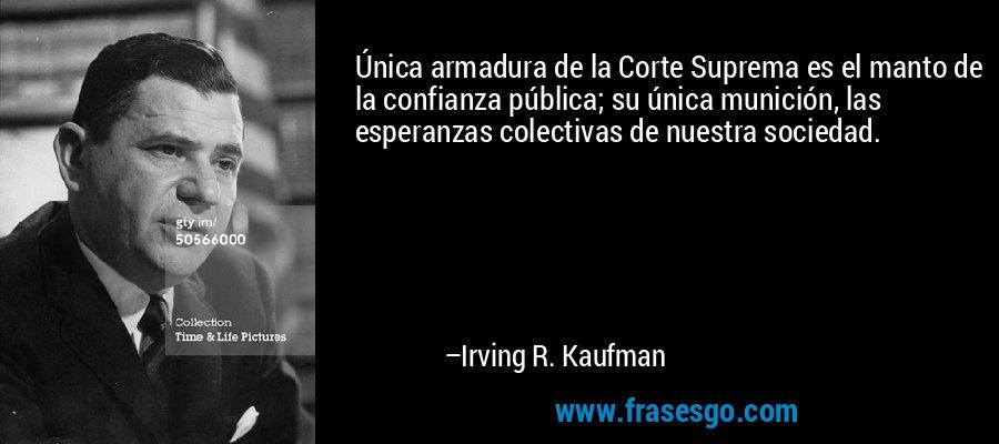Única armadura de la Corte Suprema es el manto de la confianza pública; su única munición, las esperanzas colectivas de nuestra sociedad. – Irving R. Kaufman