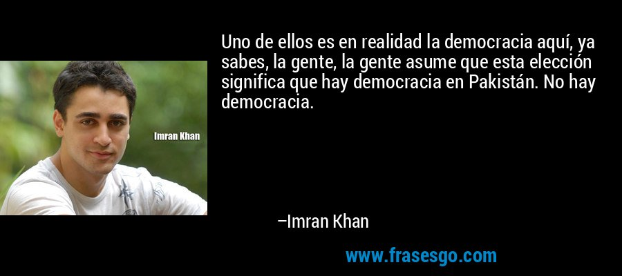 Uno de ellos es en realidad la democracia aquí, ya sabes, la gente, la gente asume que esta elección significa que hay democracia en Pakistán. No hay democracia. – Imran Khan