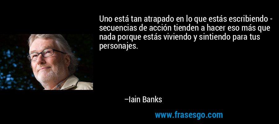 Uno está tan atrapado en lo que estás escribiendo - secuencias de acción tienden a hacer eso más que nada porque estás viviendo y sintiendo para tus personajes. – Iain Banks