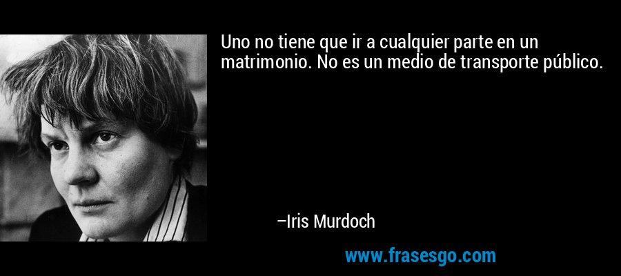 Uno no tiene que ir a cualquier parte en un matrimonio. No es un medio de transporte público. – Iris Murdoch
