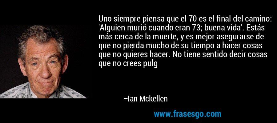 Uno siempre piensa que el 70 es el final del camino: 'Alguien murió cuando eran 73; buena vida'. Estás más cerca de la muerte, y es mejor asegurarse de que no pierda mucho de su tiempo a hacer cosas que no quieres hacer. No tiene sentido decir cosas que no crees pulg – Ian Mckellen