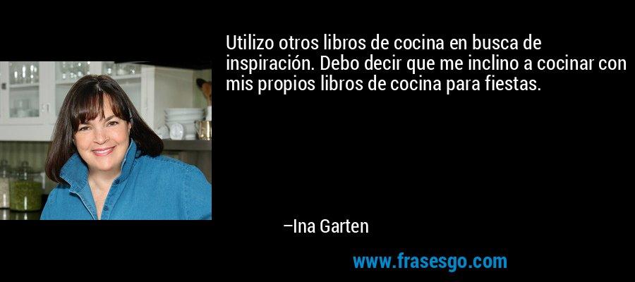 Utilizo otros libros de cocina en busca de inspiración. Debo decir que me inclino a cocinar con mis propios libros de cocina para fiestas. – Ina Garten