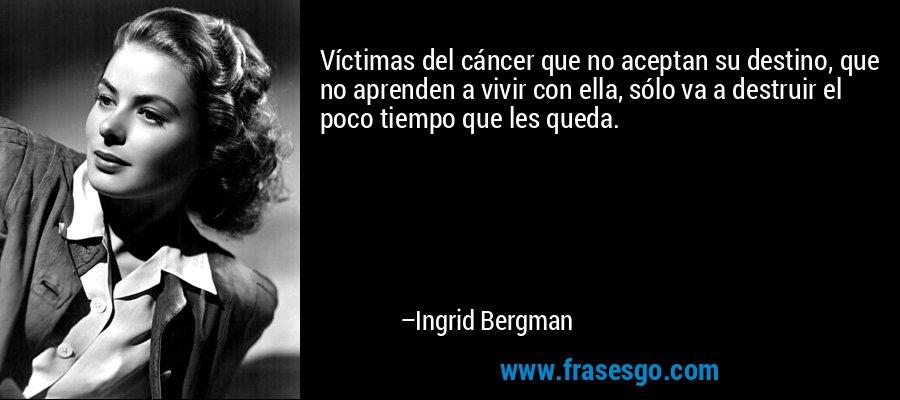 Víctimas del cáncer que no aceptan su destino, que no aprenden a vivir con ella, sólo va a destruir el poco tiempo que les queda. – Ingrid Bergman