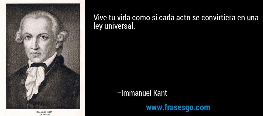 Vive tu vida como si cada acto se convirtiera en una ley universal. – Immanuel Kant
