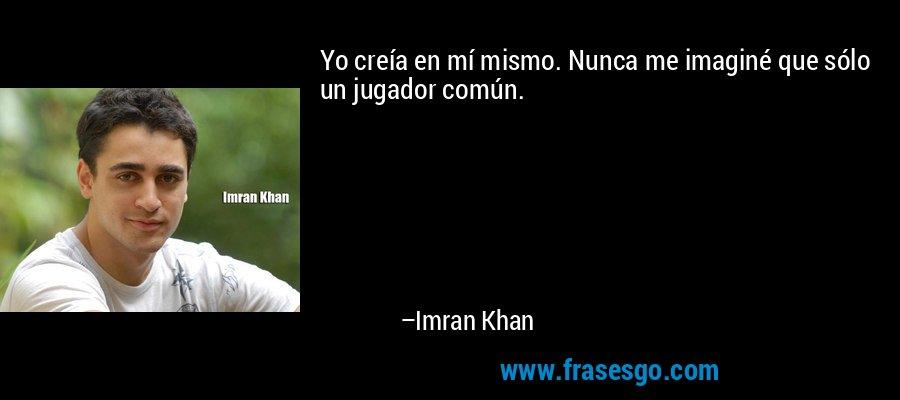 Yo creía en mí mismo. Nunca me imaginé que sólo un jugador común. – Imran Khan