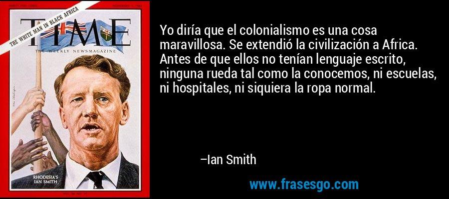 Yo diría que el colonialismo es una cosa maravillosa. Se extendió la civilización a Africa. Antes de que ellos no tenían lenguaje escrito, ninguna rueda tal como la conocemos, ni escuelas, ni hospitales, ni siquiera la ropa normal. – Ian Smith