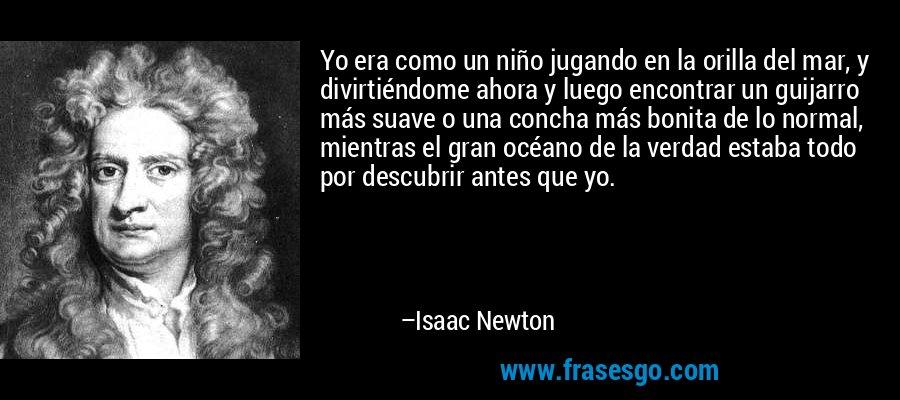 Yo era como un niño jugando en la orilla del mar, y divirtiéndome ahora y luego encontrar un guijarro más suave o una concha más bonita de lo normal, mientras el gran océano de la verdad estaba todo por descubrir antes que yo. – Isaac Newton
